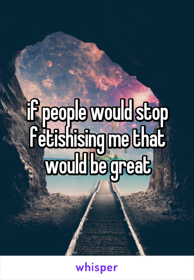 if people would stop fetishising me that would be great