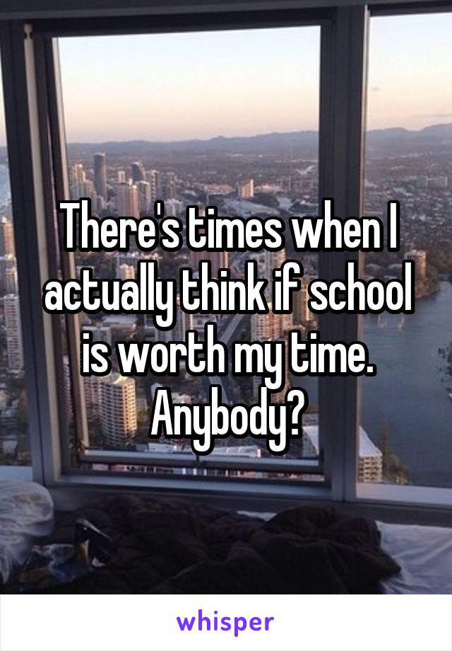 There's times when I actually think if school is worth my time. Anybody?