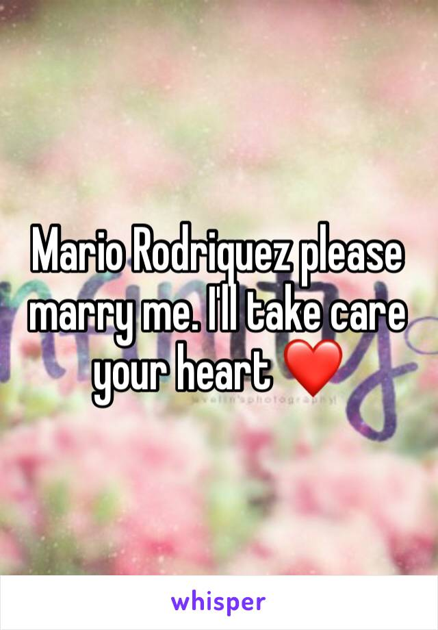 Mario Rodriquez please marry me. I'll take care your heart ❤️