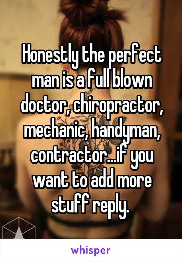 Honestly the perfect man is a full blown doctor, chiropractor, mechanic, handyman, contractor...if you want to add more stuff reply.