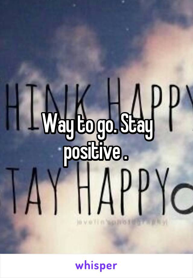 Way to go. Stay positive .