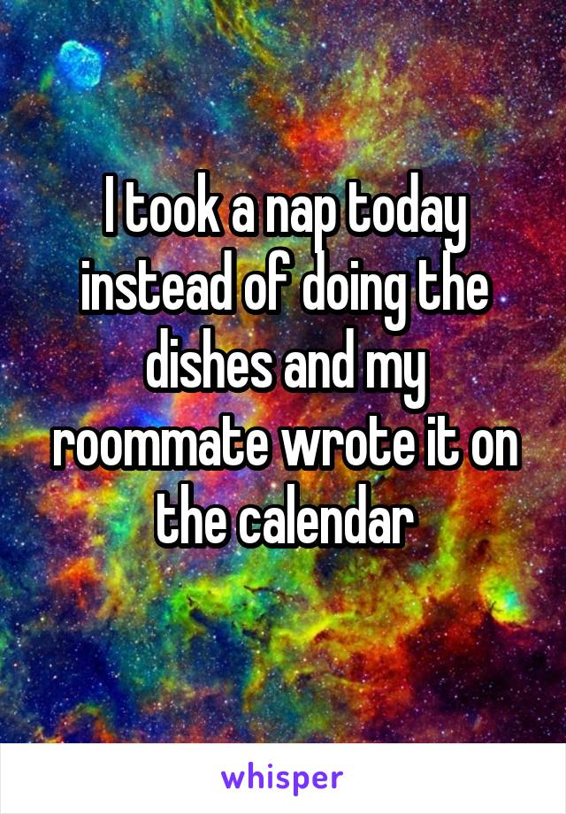 I took a nap today instead of doing the dishes and my roommate wrote it on the calendar