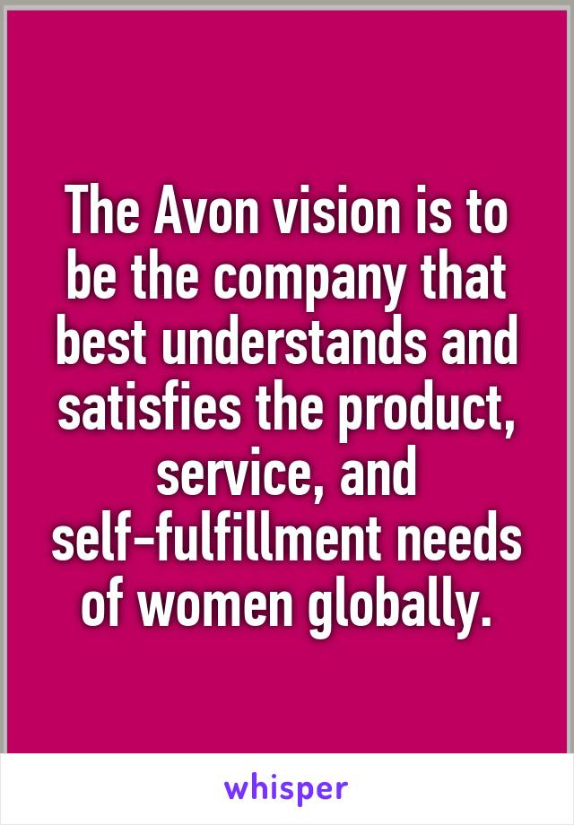 The Avon vision is to be the company that best understands and satisfies the product, service, and self-fulfillment needs of women globally.