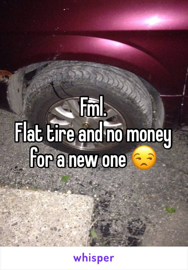 Fml.  Flat tire and no money for a new one 😒