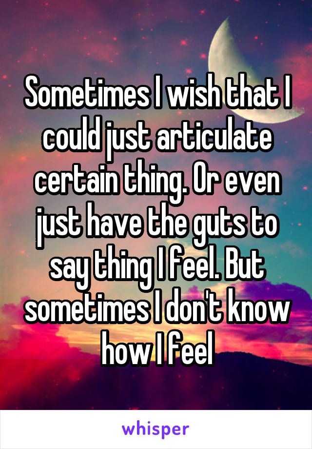Sometimes I wish that I could just articulate certain thing. Or even just have the guts to say thing I feel. But sometimes I don't know how I feel