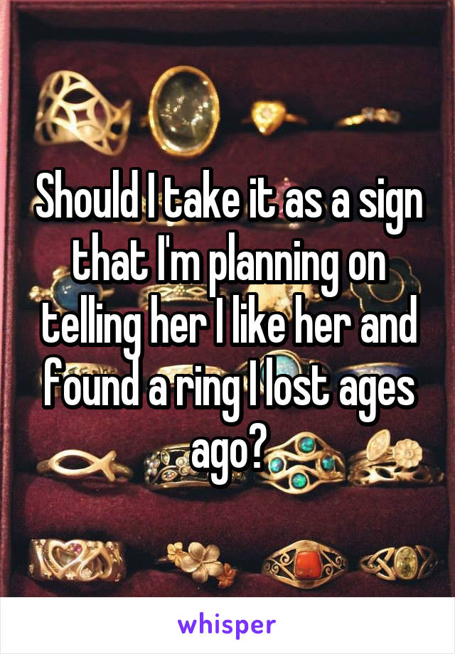 Should I take it as a sign that I'm planning on telling her I like her and found a ring I lost ages ago?
