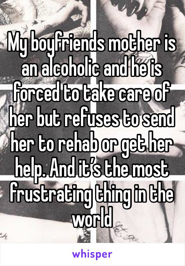 My boyfriends mother is an alcoholic and he is forced to take care of her but refuses to send her to rehab or get her help. And it's the most frustrating thing in the world