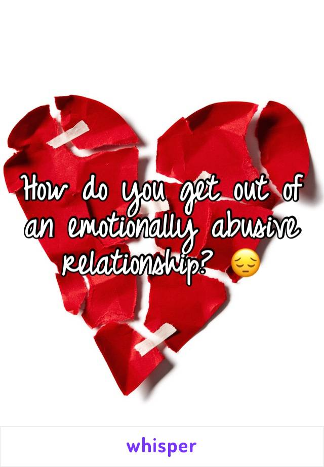 How do you get out of an emotionally abusive relationship? 😔