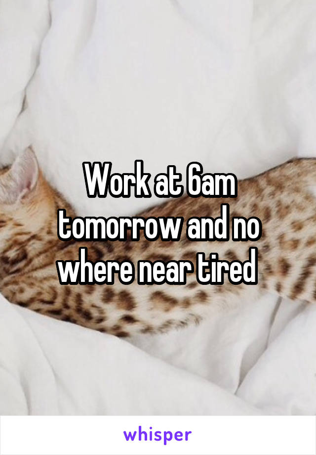 Work at 6am tomorrow and no where near tired