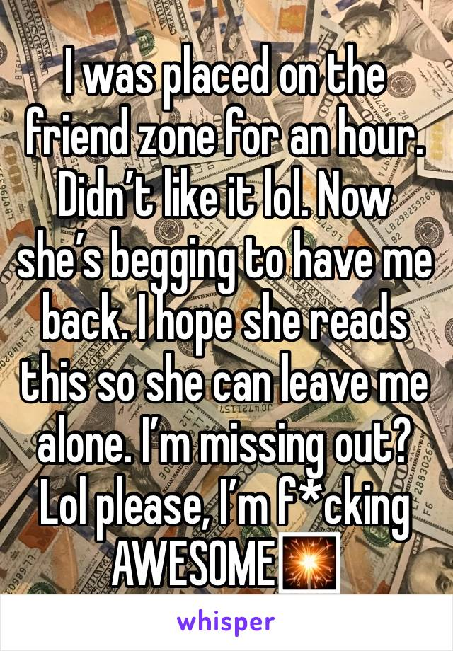 I was placed on the friend zone for an hour. Didn't like it lol. Now she's begging to have me back. I hope she reads this so she can leave me alone. I'm missing out? Lol please, I'm f*cking AWESOME🎇