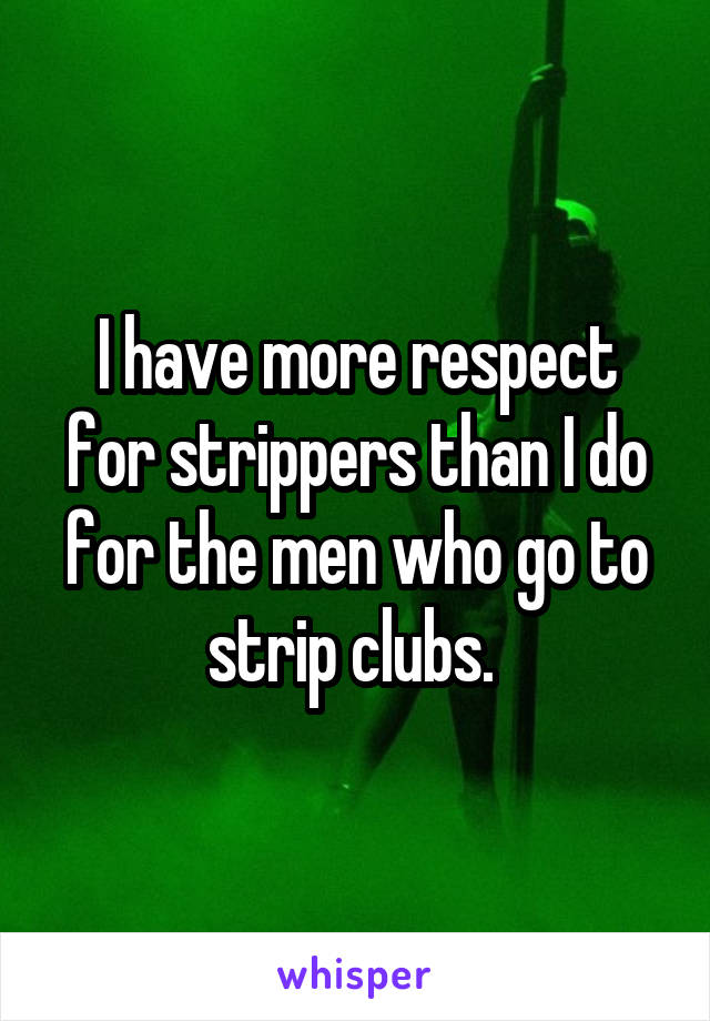 I have more respect for strippers than I do for the men who go to strip clubs.