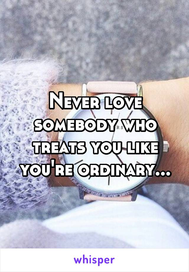 Never love somebody who treats you like you're ordinary...