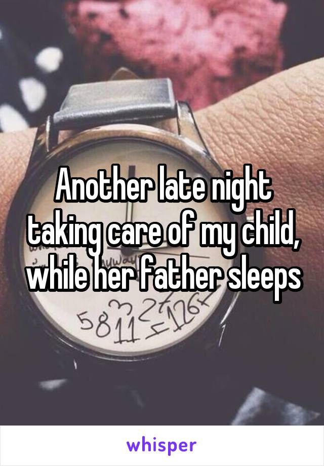 Another late night taking care of my child, while her father sleeps