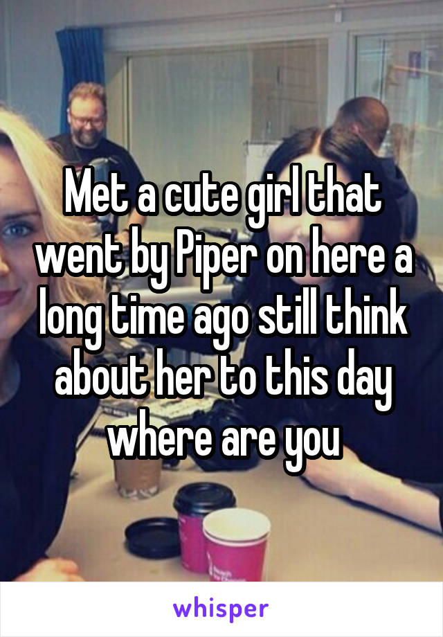 Met a cute girl that went by Piper on here a long time ago still think about her to this day where are you