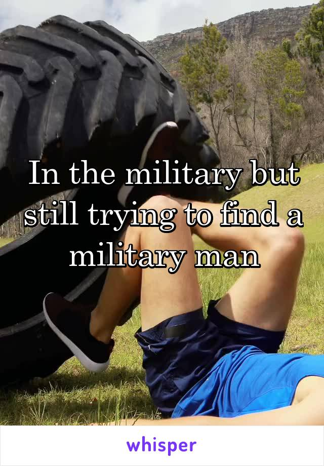 In the military but still trying to find a military man