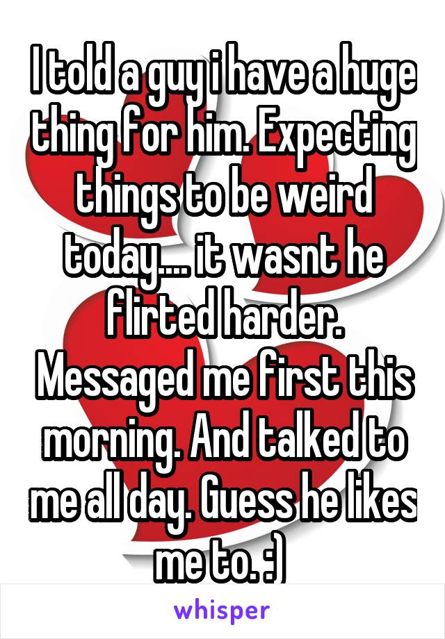 I told a guy i have a huge thing for him. Expecting things to be weird today.... it wasnt he flirted harder. Messaged me first this morning. And talked to me all day. Guess he likes me to. :)