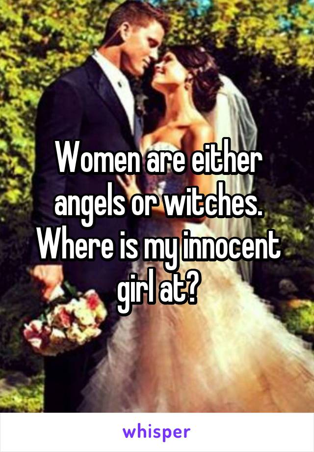 Women are either angels or witches. Where is my innocent girl at?