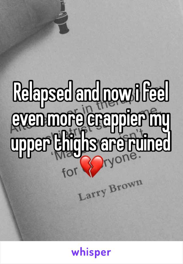 Relapsed and now i feel even more crappier my upper thighs are ruined 💔