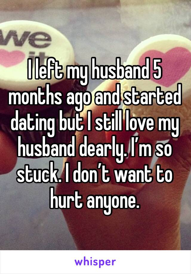 I left my husband 5 months ago and started dating but I still love my husband dearly. I'm so stuck. I don't want to hurt anyone.