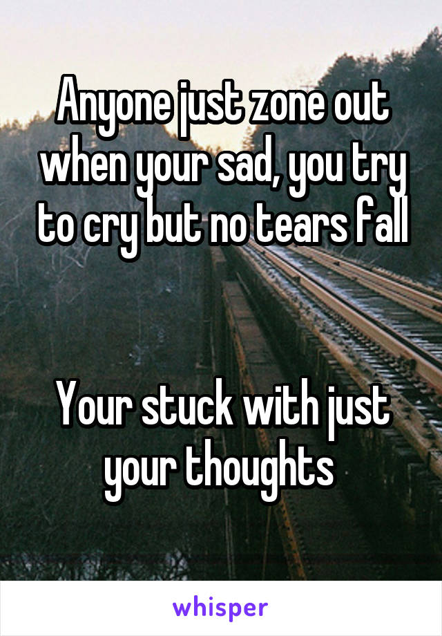 Anyone just zone out when your sad, you try to cry but no tears fall   Your stuck with just your thoughts