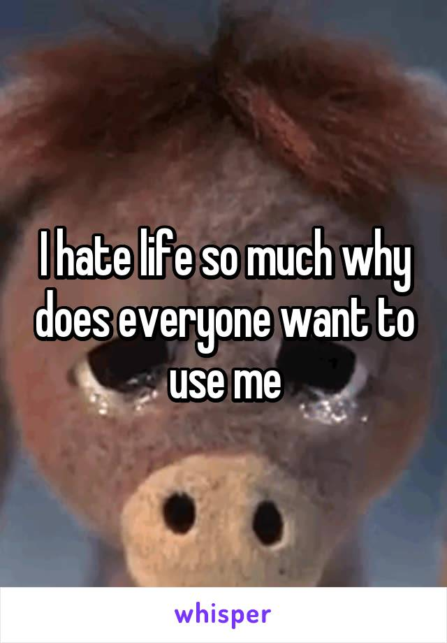 I hate life so much why does everyone want to use me