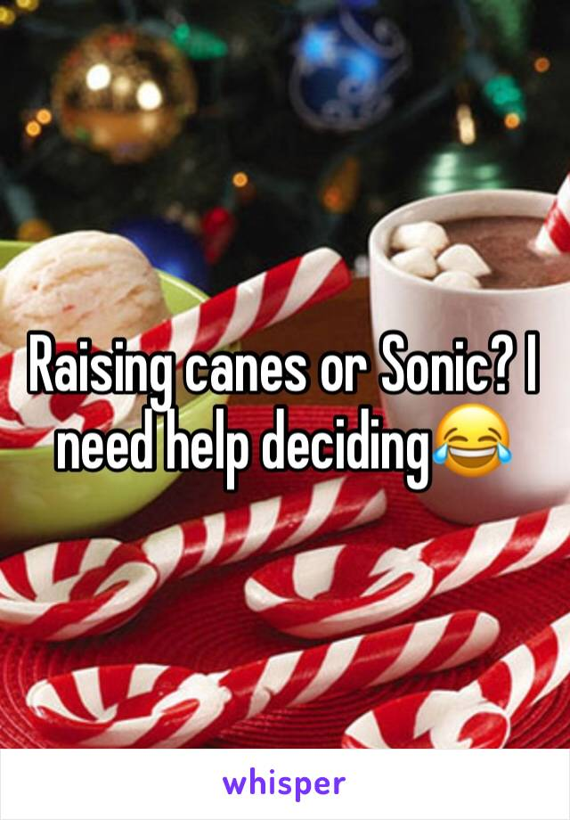 Raising canes or Sonic? I need help deciding😂