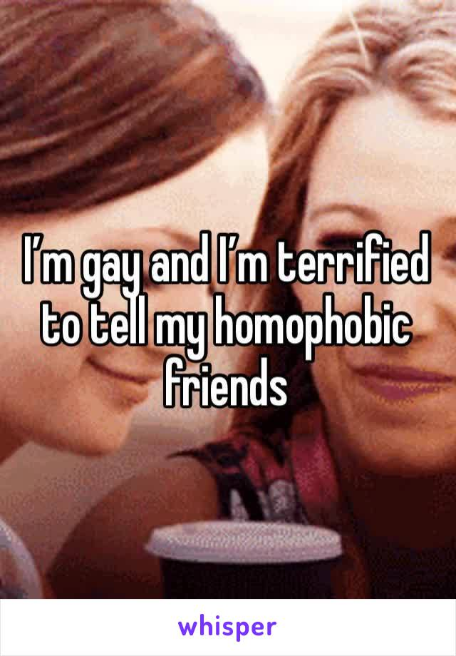 I'm gay and I'm terrified to tell my homophobic friends