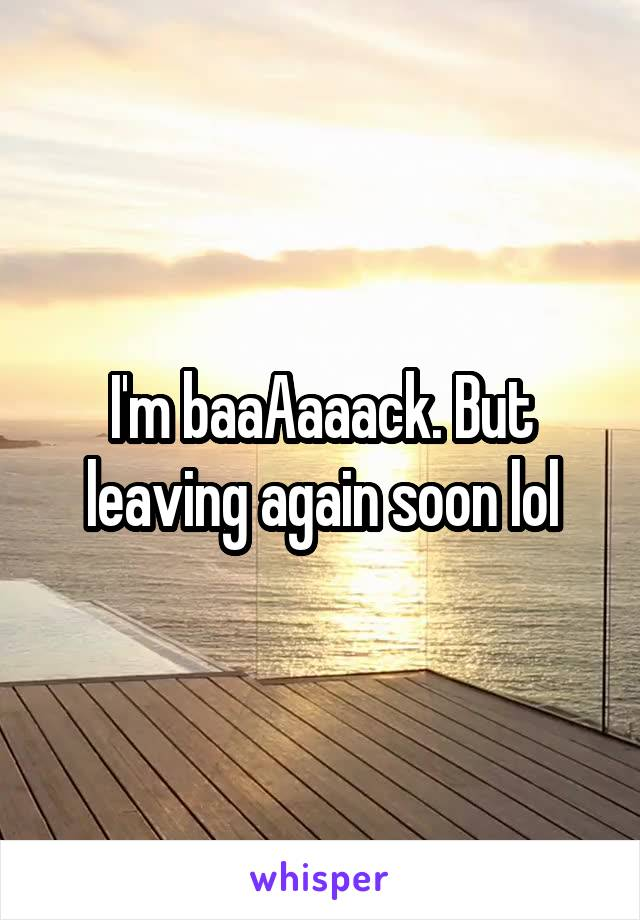 I'm baaAaaack. But leaving again soon lol