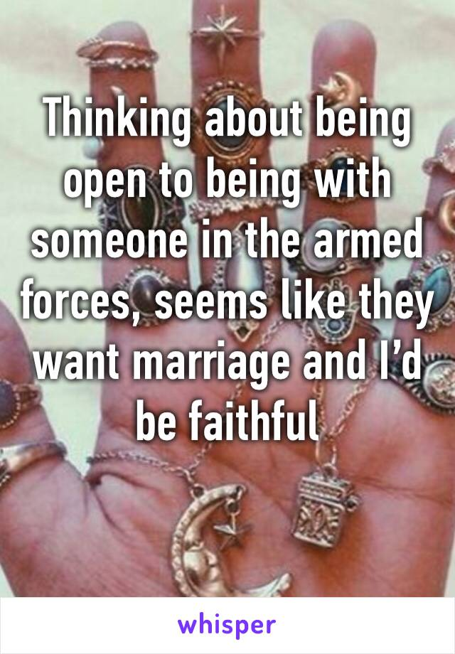 Thinking about being open to being with someone in the armed forces, seems like they want marriage and I'd be faithful