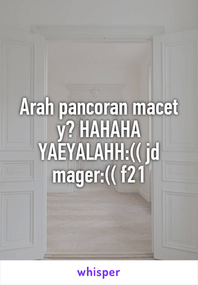 Arah pancoran macet y? HAHAHA YAEYALAHH:(( jd mager:(( f21
