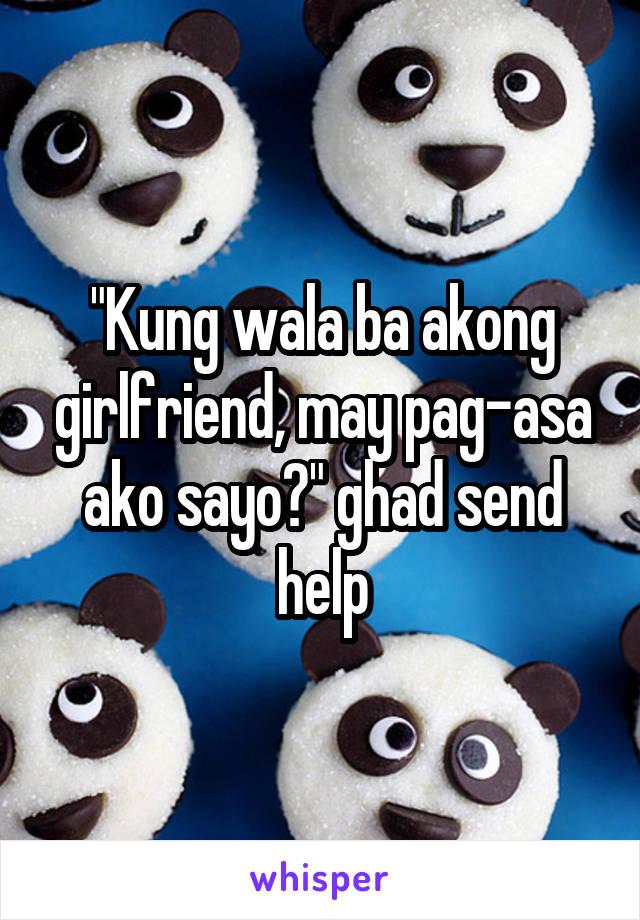 """Kung wala ba akong girlfriend, may pag-asa ako sayo?"" ghad send help"