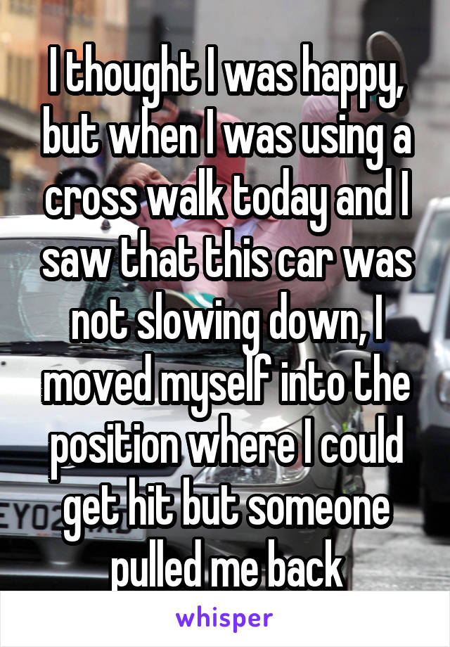 I thought I was happy, but when I was using a cross walk today and I saw that this car was not slowing down, I moved myself into the position where I could get hit but someone pulled me back