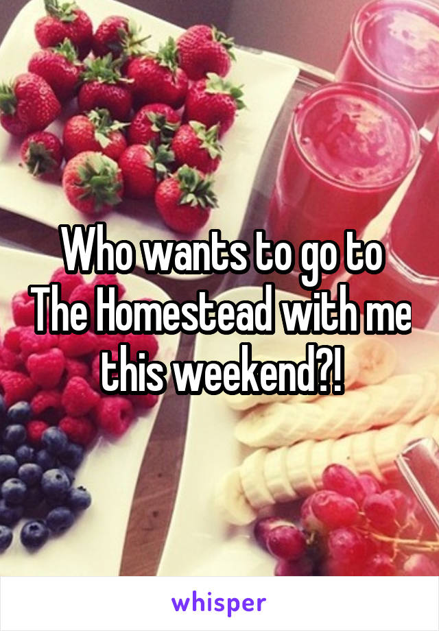 Who wants to go to The Homestead with me this weekend?!