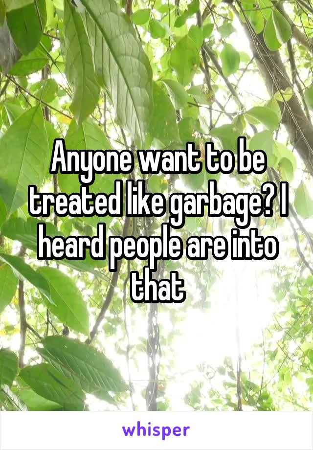 Anyone want to be treated like garbage? I heard people are into that