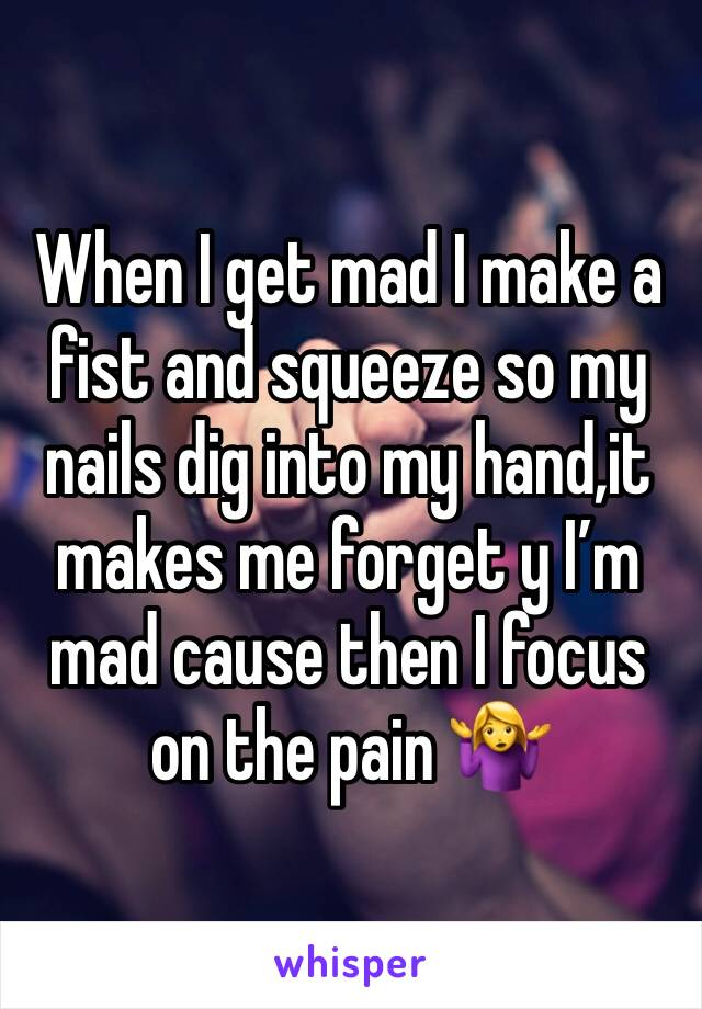 When I get mad I make a fist and squeeze so my nails dig into my hand,it makes me forget y I'm mad cause then I focus on the pain 🤷‍♀️