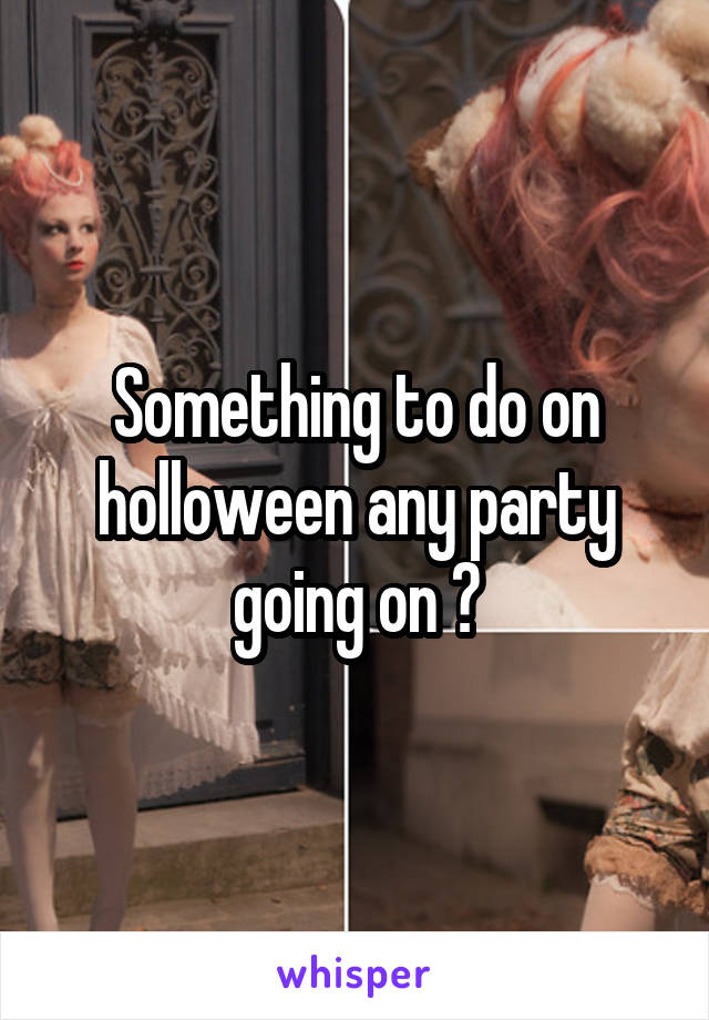 Something to do on holloween any party going on ?