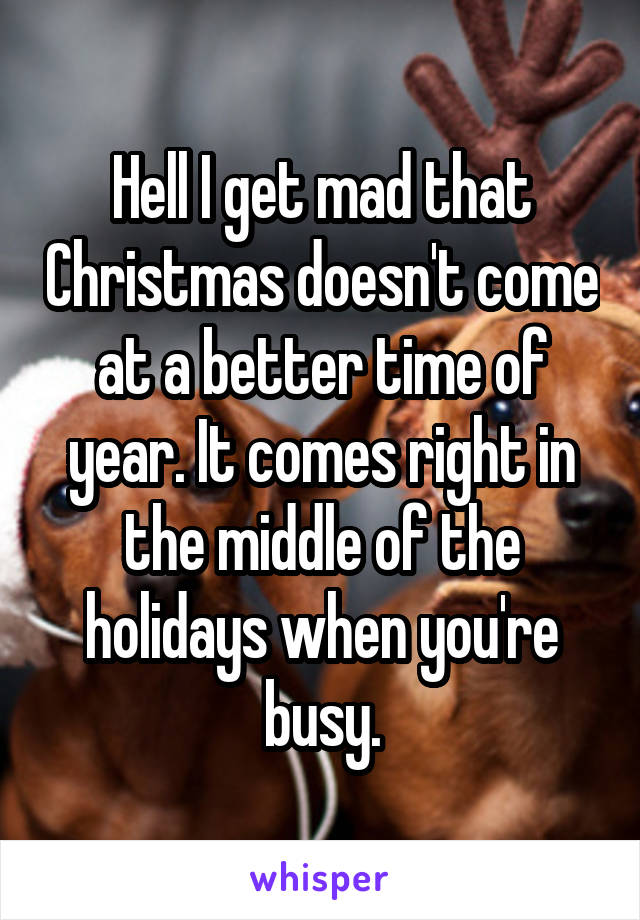 Hell I get mad that Christmas doesn't come at a better time of year. It comes right in the middle of the holidays when you're busy.