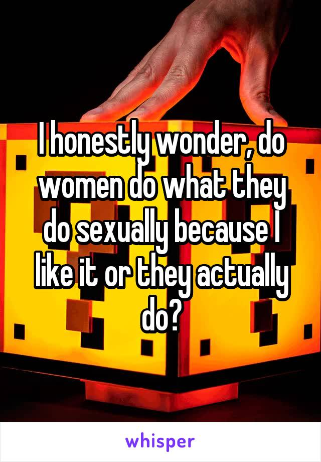 I honestly wonder, do women do what they do sexually because I like it or they actually do?