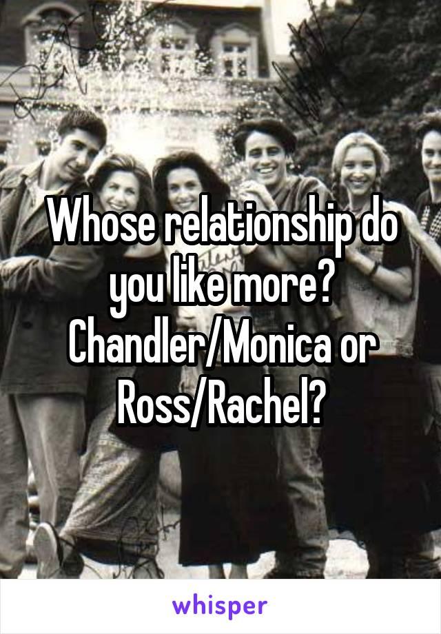 Whose relationship do you like more? Chandler/Monica or Ross/Rachel?