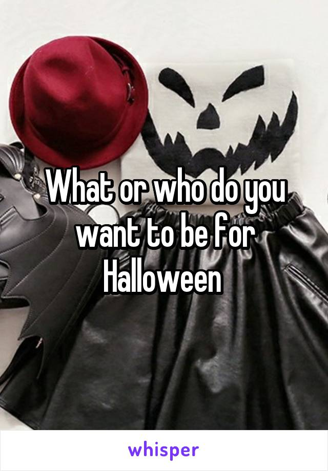 What or who do you want to be for Halloween
