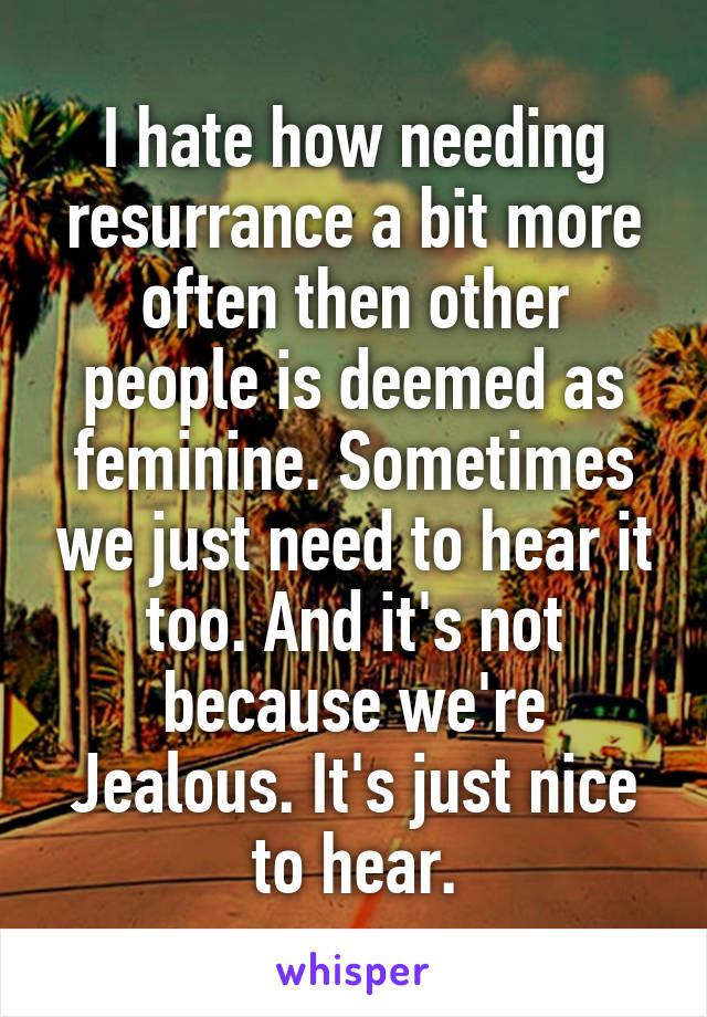 I hate how needing resurrance a bit more often then other people is deemed as feminine. Sometimes we just need to hear it too. And it's not because we're Jealous. It's just nice to hear.