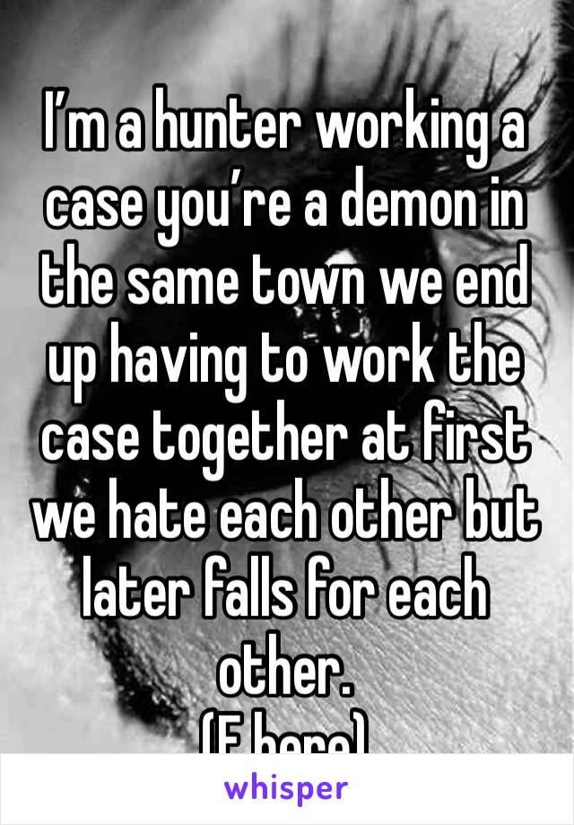 I'm a hunter working a case you're a demon in the same town we end up having to work the case together at first we hate each other but later falls for each other.  (F here)