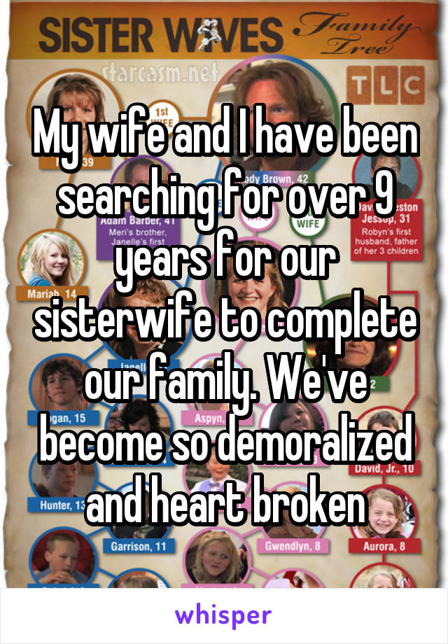 My wife and I have been searching for over 9 years for our sisterwife to complete our family. We've become so demoralized and heart broken