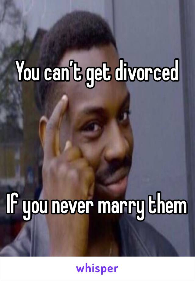 You can't get divorced      If you never marry them