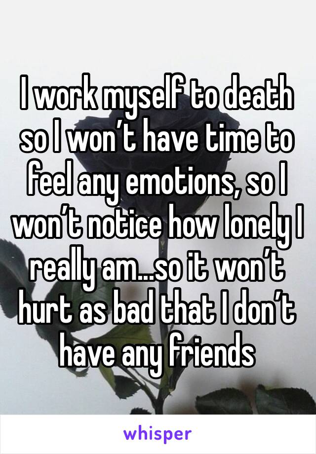 I work myself to death so I won't have time to feel any emotions, so I won't notice how lonely I really am...so it won't hurt as bad that I don't have any friends