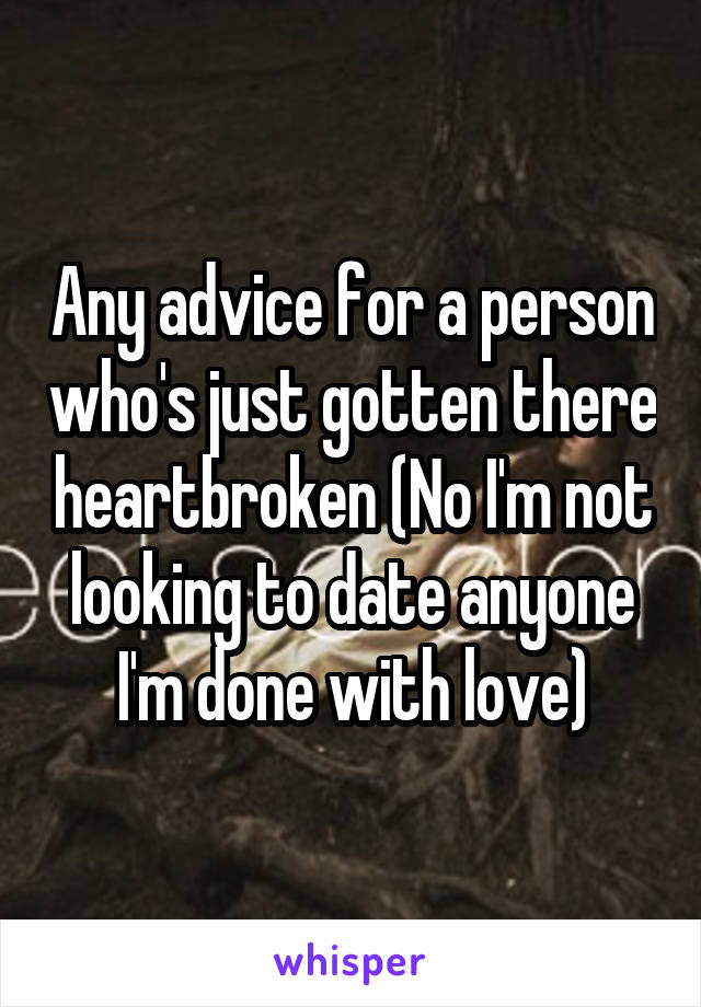 Any advice for a person who's just gotten there heartbroken (No I'm not looking to date anyone I'm done with love)