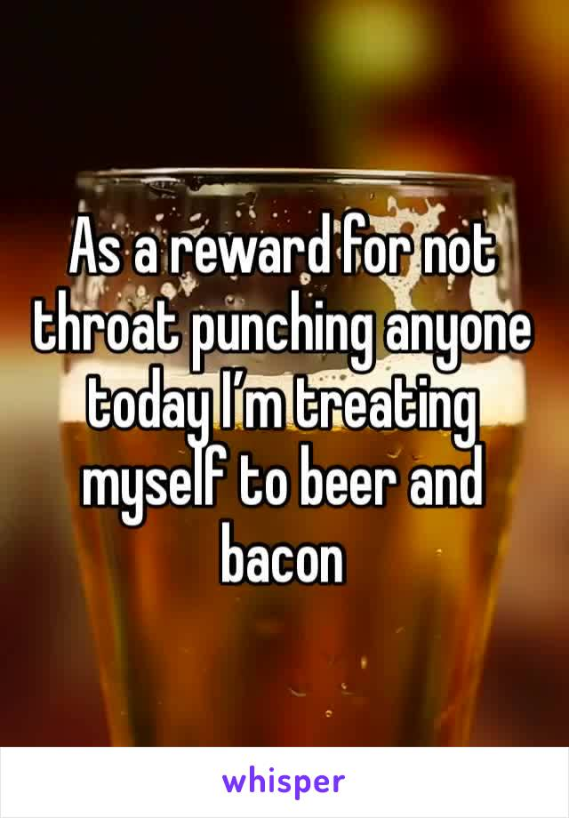 As a reward for not throat punching anyone today I'm treating myself to beer and bacon