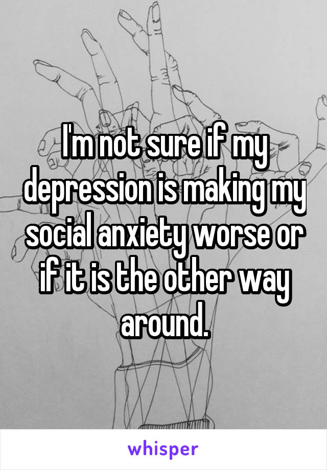 I'm not sure if my depression is making my social anxiety worse or if it is the other way around.