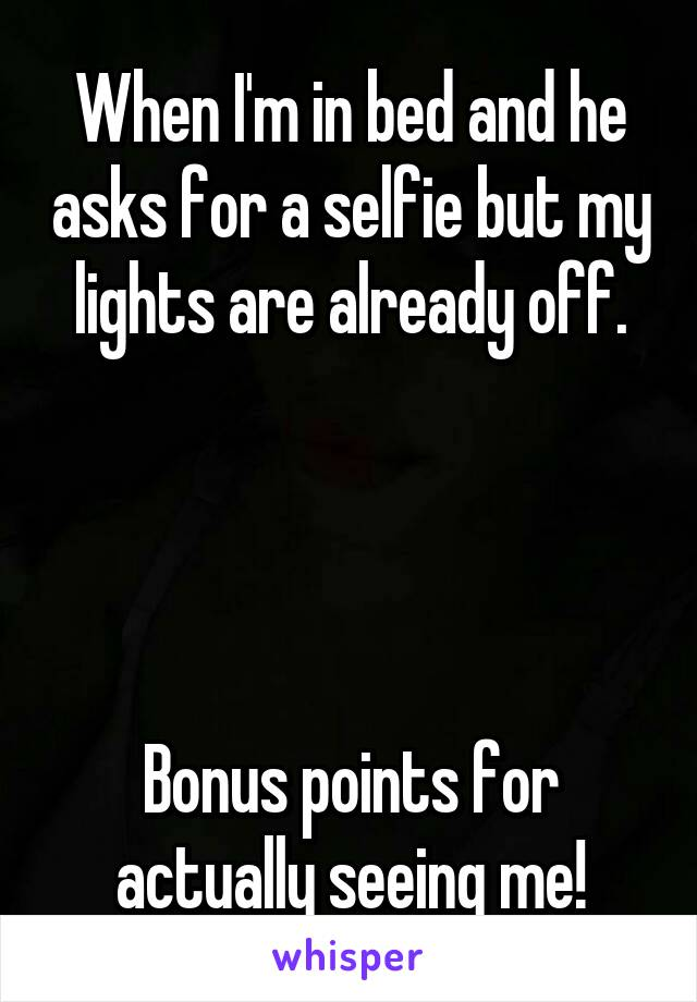 When I'm in bed and he asks for a selfie but my lights are already off.     Bonus points for actually seeing me!