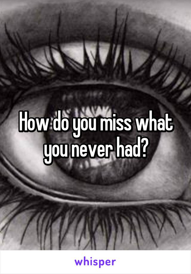How do you miss what you never had?